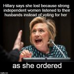 Hillary ain't your President either | Hillary says she lost because strong independent women listened to their husbands instead of voting for her as she ordered | image tagged in hillary clinton,women voters,feminists | made w/ Imgflip meme maker