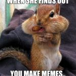 Nutty Squirrel | WHEN SHE FINDS OUT YOU MAKE MEMES.. | image tagged in nutty squirrel | made w/ Imgflip meme maker