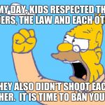 old man yells at cloud | IN MY DAY, KIDS RESPECTED THEIR ELDERS, THE LAW AND EACH OTHER THEY ALSO DIDN'T SHOOT EACH OTHER.  IT IS TIME TO BAN YOUTH. | image tagged in old man yells at cloud | made w/ Imgflip meme maker