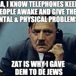 Yes... That is why I want to give them to the Jews | JA, I KNOW TELEPHONES KEEP PEOPLE AWAKE AND GIVE THEM MENTAL & PHYSICAL PROBLEMS . . . ZAT IS WHY I GAVE DEM TO DE JEWS | image tagged in hitler phone,problems,jews,nazi | made w/ Imgflip meme maker