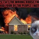 Burn Kitty Meme | WOOPS I SET THE WRONG HOUSE THIS ONE ONLY HAD FOUR OF THE PEOPLE I HATE IN IT.. | image tagged in memes,burn kitty,grumpy cat,meme,masqurade_,wrong house | made w/ Imgflip meme maker