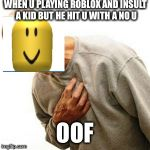 Right In The Childhood Meme | WHEN U PLAYING ROBLOX AND INSULT A KID BUT HE HIT U WITH A NO U OOF | image tagged in memes,right in the childhood | made w/ Imgflip meme maker