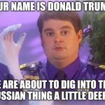 TSA Douche Meme | YOUR NAME IS DONALD TRUMP? WE ARE ABOUT TO DIG INTO THIS RUSSIAN THING A LITTLE DEEPER | image tagged in memes,tsa douche | made w/ Imgflip meme maker
