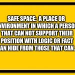 Blank Yellow Sign Meme | SAFE SPACE:  A PLACE OR ENVIRONMENT IN WHICH A PERSON THAT CAN NOT SUPPORT THEIR POSITION WITH LOGIC OR FACT CAN HIDE FROM THOSE THAT CAN. | image tagged in memes,blank yellow sign | made w/ Imgflip meme maker
