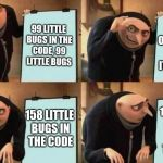Gru's Plan | 99 LITTLE BUGS IN THE CODE, 99 LITTLE BUGS TAKE ONE DOWN, PATCH IT AROUND 158 LITTLE BUGS IN THE CODE 158 LITTLE BUGS IN THE CODE | image tagged in gru's plan | made w/ Imgflip meme maker