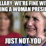 Hillary Crying | HILLARY, WE'RE FINE WITH HAVING A WOMAN PRESIDENT JUST NOT YOU | image tagged in hillary crying | made w/ Imgflip meme maker
