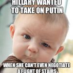 Skeptical Baby Meme | HILLARY WANTED TO TAKE ON PUTIN WHEN SHE CAN'T EVEN NEGOTIATE A FLIGHT OF STAIRS | image tagged in memes,skeptical baby | made w/ Imgflip meme maker