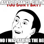 You Don't Say Meme | ME: ASKS TO DANCE. GIRL: ME? ME: NO I WAS ASKING THE BENCH | image tagged in memes,you don't say | made w/ Imgflip meme maker