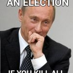 Roll safe Putin  | CAN'T LOSE AN ELECTION IF YOU KILL ALL YOUR OPPONENTS | image tagged in putin chuckles sovietly,supreme commander 2,communism,in soviet russia,election | made w/ Imgflip meme maker