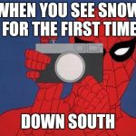 Spiderman Camera Meme | WHEN YOU SEE SNOW FOR THE FIRST TIME DOWN SOUTH | image tagged in memes,spiderman camera,spiderman | made w/ Imgflip meme maker