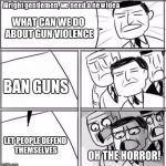 Anti gun people be like | WHAT CAN WE DO ABOUT GUN VIOLENCE BAN GUNS LET PEOPLE DEFEND THEMSELVES OH THE HORROR! | image tagged in memes,alright gentlemen we need a new idea,guns | made w/ Imgflip meme maker