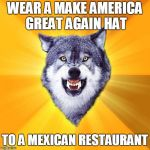 Courage Wolf Meme | WEAR A MAKE AMERICA GREAT AGAIN HAT TO A MEXICAN RESTAURANT | image tagged in memes,courage wolf | made w/ Imgflip meme maker