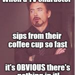 At least make it SEEM real, for cryin' out loud! | When a TV character sips from their coffee cup so fast it's OBVIOUS there's nothing in it! | image tagged in memes,face you make robert downey jr | made w/ Imgflip meme maker