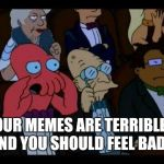 You Should Feel Bad Zoidberg Meme | YOUR MEMES ARE TERRIBLE AND YOU SHOULD FEEL BAD | image tagged in memes,you should feel bad zoidberg | made w/ Imgflip meme maker