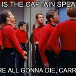 Star Trek Red Shirts | THIS IS THE CAPTAIN SPEAKING YOU'RE ALL GONNA DIE, CARRY ON. | image tagged in star trek red shirts | made w/ Imgflip meme maker