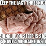 Scumbag Brain Meme | NO SLEEP THE LAST THREE NIGHTS? CATCHING UP ON SLEEP IS SO 2017. LET'S HAVE A MIGRAINE INSTEAD. | image tagged in memes,scumbag brain | made w/ Imgflip meme maker