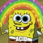 Imagination Spongebob Meme | ACID | image tagged in memes,imagination spongebob | made w/ Imgflip meme maker