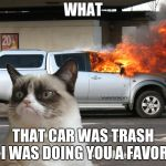 Grumpy Cat Fire Car | WHAT THAT CAR WAS TRASH I WAS DOING YOU A FAVOR | image tagged in grumpy cat fire car | made w/ Imgflip meme maker