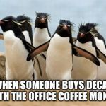 Penguin Gang Meme | WHEN SOMEONE BUYS DECAF WITH THE OFFICE COFFEE MONEY! | image tagged in memes,penguin gang | made w/ Imgflip meme maker