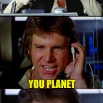 Bad Pun Han Solo | HOW DO YOU ORGANIZE A SPACE PARTY YOU PLANET OH! | image tagged in bad pun han solo | made w/ Imgflip meme maker