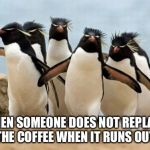 Penguin Gang Meme | WHEN SOMEONE DOES NOT REPLACE THE COFFEE WHEN IT RUNS OUT. | image tagged in memes,penguin gang | made w/ Imgflip meme maker