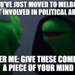 me to other me | ME: YOU'VE JUST MOVED TO MELBOURNE, DON'T GET INVOLVED IN POLITICAL ARGUMENTS OTHER ME: GIVE THESE COMMIES A PIECE OF YOUR MIND | image tagged in me to other me | made w/ Imgflip meme maker