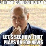 Putin Poppin' Popcorn | SO TRUMP CONGRATULATED ME LET'S SEE HOW THAT PLAYS ON FOX NEWS | image tagged in putin popcorn,putin,trump,fox news | made w/ Imgflip meme maker