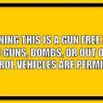 Blank Yellow Sign Meme | WARNING THIS IS A GUN FREE ZONE NO GUNS, BOMBS, OR OUT OF CONTROL VEHICLES ARE PERMITTED | image tagged in memes,blank yellow sign | made w/ Imgflip meme maker