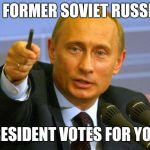 Good Guy Putin Meme | IN FORMER SOVIET RUSSIA PRESIDENT VOTES FOR YOU. | image tagged in memes,good guy putin | made w/ Imgflip meme maker