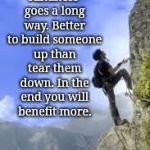 climbing mountain | Kindness goes a long way. Better to build someone up than tear them down. In the end you will benefit more. | image tagged in climbing mountain | made w/ Imgflip meme maker