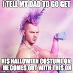 Unicorn MAN Meme | I TELL MY DAD TO GO GET HIS HALLOWEEN COSTUME ON, HE COMES OUT WITH THIS ON | image tagged in memes,unicorn man | made w/ Imgflip meme maker