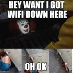 pennywise in sewer | HEY WANT I GOT WIFI DOWN HERE OH OK | image tagged in pennywise in sewer | made w/ Imgflip meme maker