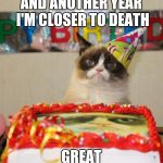 Grumpy Cat Birthday Meme | AND ANOTHER YEAR I'M CLOSER TO DEATH GREAT | image tagged in memes,grumpy cat birthday,grumpy cat | made w/ Imgflip meme maker