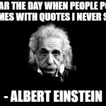 Quote week?? | I FEAR THE DAY WHEN PEOPLE POST MEMES WITH QUOTES I NEVER SAID - ALBERT EINSTEIN | image tagged in memes,albert einstein,quotes | made w/ Imgflip meme maker