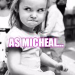 Once my class managed to convinced the sub that my name was Micheal... TWICE! Different Subs... | THE LOOK ON MY FACE WHEN SOMEONE PRONOUNCES MY NAME (MICHELLE) AS MICHEAL... MICHELLE=MISHELL MICHEAL=MIKAL | image tagged in memes,angry toddler,michelle,notmicheal | made w/ Imgflip meme maker