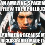 Apollo 13's pilot is amazing - Put in EXTREMELY simple terms. | I'M AN AMAZING SPACEMAN.  I FLEW THE APOLLO 13. I'M ONLY AMAZING BECAUSE MY SHIP WAS A JACKASS AND I MADE IT LISTEN. | image tagged in apollo 13,simply put,satire | made w/ Imgflip meme maker