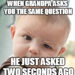 Skeptical Baby Meme | WHEN GRANDPA ASKS YOU THE SAME QUESTION HE JUST ASKED TWO SECONDS AGO | image tagged in memes,skeptical baby | made w/ Imgflip meme maker