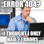 Error 404 Meme | ERROR 404? I THOUGHT I ONLY HAD 2 ERRORS | image tagged in memes,error 404 | made w/ Imgflip meme maker