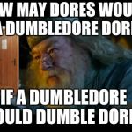 Dumbledore | HOW MAY DORES WOULD A DUMBLEDORE DORE IF A DUMBLEDORE COULD DUMBLE DORES | image tagged in memes,angry dumbledore,harry potter | made w/ Imgflip meme maker