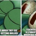 Squidward | TEACHERS WHEN THEY SEE STUDENT GETTING BULLIED TEACHERS WHEN A STUDENT USES A WIKIPEDIA REFERENCE | image tagged in squidward | made w/ Imgflip meme maker