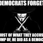 V For Vendetta Meme | DEMOCRATS FORGET MOST OF WHAT THEY ACCUSE TRUMP OF, HE DID AS A DEMOCRAT | image tagged in memes,v for vendetta | made w/ Imgflip meme maker