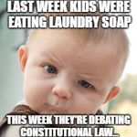 Skeptical Baby Meme | LAST WEEK KIDS WERE EATING LAUNDRY SOAP THIS WEEK THEY'RE DEBATING CONSTITUTIONAL LAW... | image tagged in memes,skeptical baby | made w/ Imgflip meme maker