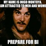 Inigo Montoya Meme | MY NAME IS INIGO MONTOYA.  I AM ATTRACTED TO MEN AND WOMEN PREPARE FOR BI | image tagged in memes,inigo montoya | made w/ Imgflip meme maker