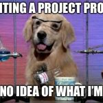 Chemistry Dog | ME WRITING A PROJECT PROPOSAL: I HAVE NO IDEA OF WHAT I'M DOING | image tagged in chemistry dog | made w/ Imgflip meme maker