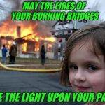 fire girl | MAY THE FIRES OF YOUR BURNING BRIDGES BE THE LIGHT UPON YOUR PATH | image tagged in fire girl,bridge | made w/ Imgflip meme maker