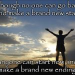 Inspirational  | Though no one can go back and make a brand new start, anyone can start now and make a brand new ending. | image tagged in inspirational | made w/ Imgflip meme maker