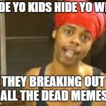 Dead memes week.  A SilicaSandwich & the coffeemaster event.  March 23-29 | HIDE YO KIDS HIDE YO WIFE THEY BREAKING OUT ALL THE DEAD MEMES | image tagged in memes,hide yo kids hide yo wife,dead memes week | made w/ Imgflip meme maker