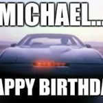 knight rider | MICHAEL... HAPPY BIRTHDAY | image tagged in knight rider | made w/ Imgflip meme maker