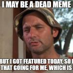 Dead memes week! A thecoffeemaster and SilicaSandwhich event! (March 23-29)  | I MAY BE A DEAD MEME BUT I GOT FEATURED TODAY, SO I GOT THAT GOING FOR ME, WHICH IS NICE | image tagged in memes,so i got that goin for me which is nice,dead memes week,dead memes | made w/ Imgflip meme maker