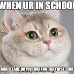 Heavy Breathing Cat Meme | WHEN UR IN SCHOOL AND U TAKE UR PICTURE FOR THE FIRST TIME | image tagged in memes,heavy breathing cat | made w/ Imgflip meme maker